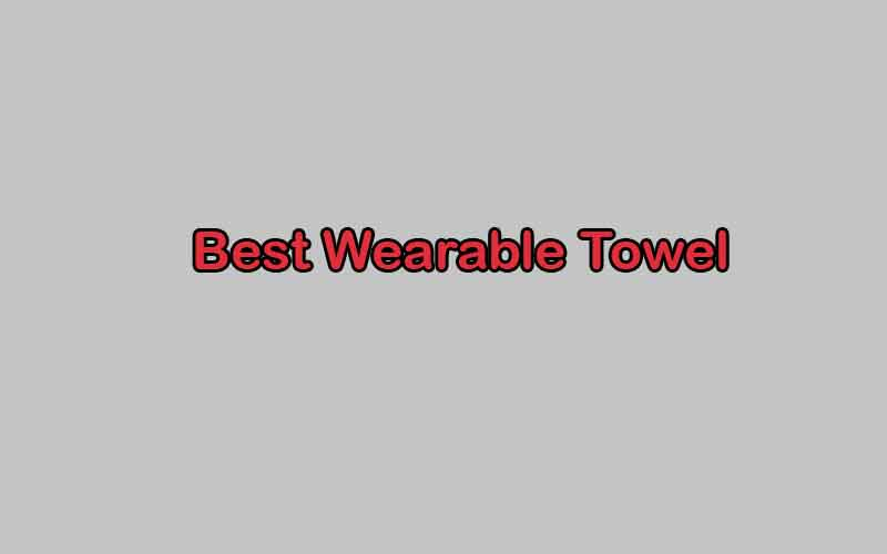 Lists of the Best Wearable Towel